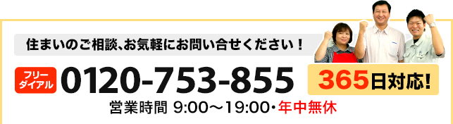 住まいのご相談お気軽にお問い合わせください。0120-753-855 営業時間9:00?19:00 年中無休